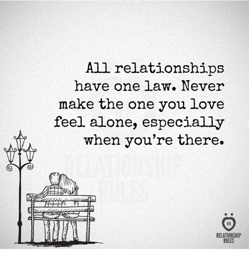 Being Alone, Love, and Relationships: All relationships  have one law. Never  make the one you love  feel alone, especially  when you're there.  TTE  AR  RELATIONSHIP  RULES