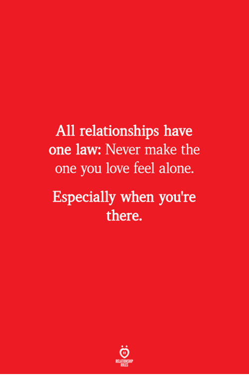 Being Alone, Love, and Relationships: All relationships have  one law: Never make the  one you love feel alone.  Especially when you're  there.  ELATIONS  ILES
