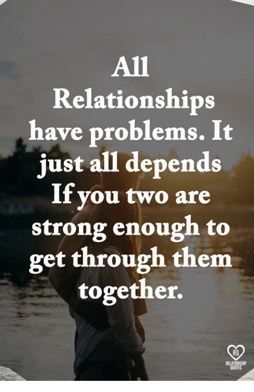 Memes, Relationships, and Strong: All  Relationships  have problems. It  just all depends  If you two are  strong enough to  get through them  together.  RO