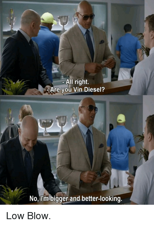 Vin Diesel: All right.  Are you Vin Diesel?  No, I'm bigger and better-looking. Low Blow.