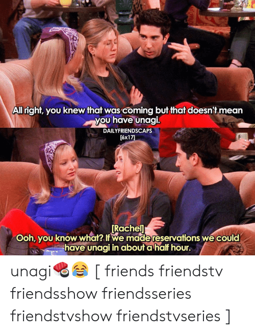 reservations: All right, you knew that was coming but that doesn't mean  you have unagi.  DAILYFRIENDSCAPS  [6x17  Rachel  Ooh, you know what I we made reservations we could  have unagi in about a hal hour. unagi🍣😂 [ friends friendstv friendsshow friendsseries friendstvshow friendstvseries ]