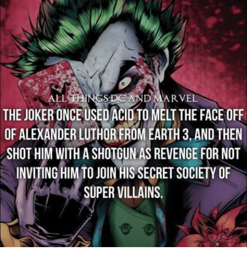 Memes, 🤖, and Villains: ALL  RVEL  THE JOKERONCEUSED ACID MELT THE FACE OFF  OF ALEXANDER LUTHOREROM EARTH 3, AND THEN  SHOT HIM WITH A SHOTGUN AS REVENGE FOR NOT  INVITING HIM TO JOIN HIS SECRET SOCIETY OF  SUPER VILLAINS