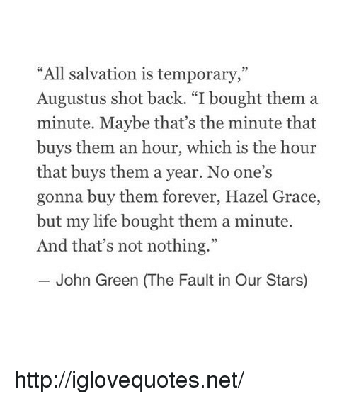 """The Fault In Our: """"All salvation is temporary,""""  Augustus shot back. """"I bought them a  minute. Maybe that's the minute that  buys them an hour, which is the hour  that buys them a year. No one's  gonna buy them forever, Hazel Grace,  but my life bought them a minute.  And that's not nothing.""""  John Green (The Fault in Our Stars) http://iglovequotes.net/"""