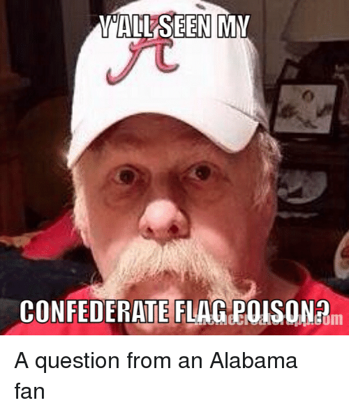College Football, Confederate Flag, and Alabama: ALL SEEN MMI  CONFEDERATE FLAG POLSONA A question from an Alabama fan