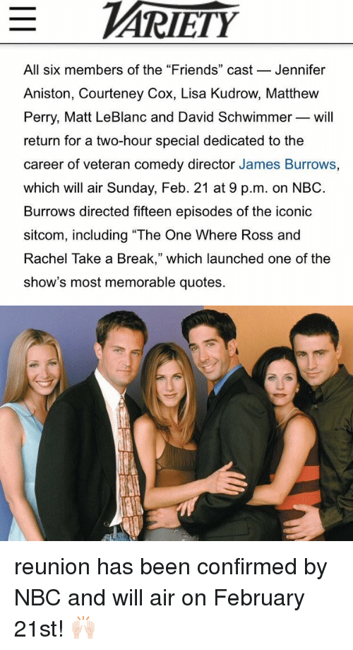 """leblanc: All six members of the """"Friends"""" cast  Jennifer  Aniston, Courteney Cox, Lisa Kudrow, Matthew  Perry, Matt LeBlanc and David Schwimmer will  return for a two-hour special dedicated to the  career of veteran comedy director James Burrows,  which will air Sunday, Feb. 21 at 9 p.m. on NBC.  Burrows directed fifteen episodes of the iconic  sitcom, including """"The One Where Ross and  Rachel Take a Break,"""" which launched one of the  show's most memorable quotes. reunion has been confirmed by NBC and will air on February 21st! 🙌🏻"""
