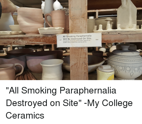 """Weed, Sites, and Student: All Smoking Paraphernalia  Will Be Destroyed On Site  Disciplinary measures will be taken against the  student who created the smoking device. """"All Smoking Paraphernalia Destroyed on Site"""" -My College Ceramics"""