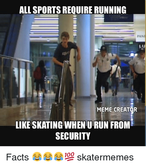 memes creator: ALL SPORTS REQUIRE RUNNING  PAN  MEME CREATOR  LIKE SKATING WHEN U RUN FROM  SECURITY Facts 😂😂😂💯 skatermemes
