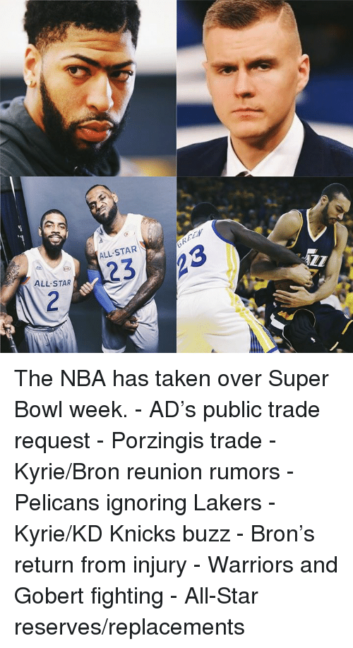 Rumors: ALL-STAR\  ALL STAR The NBA has taken over Super Bowl week.  - AD's public trade request - Porzingis trade - Kyrie/Bron reunion rumors - Pelicans ignoring Lakers - Kyrie/KD Knicks buzz - Bron's return from injury - Warriors and Gobert fighting - All-Star reserves/replacements