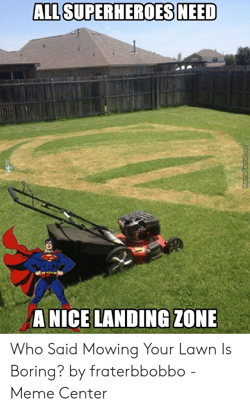 Fraterbbobbo: ALL SUPERHEROES NEED  A NICE LANDING ZONE  MemeCenter.com Who Said Mowing Your Lawn Is Boring? by fraterbbobbo - Meme Center