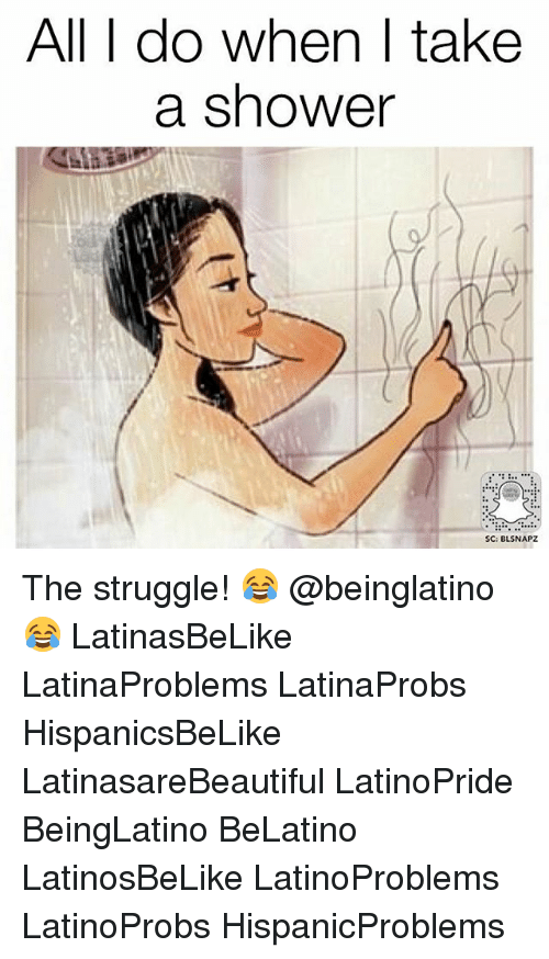 Memes, Shower, and Struggle: All T do whenT take  a shower  SC: BLSNAPZ The struggle! 😂 @beinglatino😂 LatinasBeLike LatinaProblems LatinaProbs HispanicsBeLike LatinasareBeautiful LatinoPride BeingLatino BeLatino LatinosBeLike LatinoProblems LatinoProbs HispanicProblems