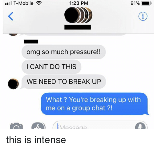 Group Chat, Omg, and Pressure: all T-Mobile  1:23 PM  91%  omg so much pressure!!  I CANT DO THIS  WE NEED TO BREAK UP  What? You're breaking up with  me on a group chat?!  Messa this is intense
