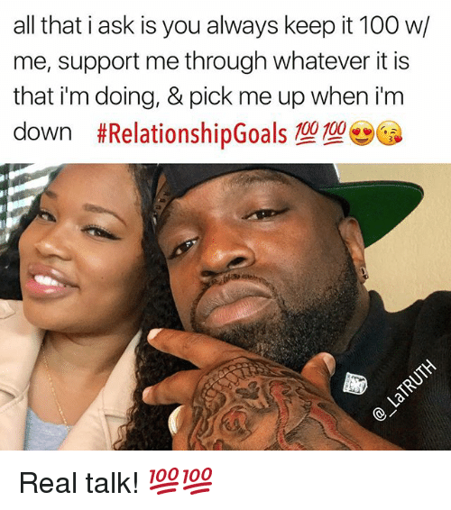Keeping It 100: all that i ask is you always keep it 100 w/  me, support me through whatever it is  that i'm doing, & pick me up when i'm  down #RelationshipGoals型型。  00 1006 Real talk! 💯💯