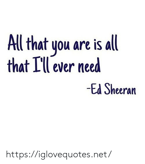 All That: All that you are is all  that I'll ever need  -Ed Sheeran https://iglovequotes.net/