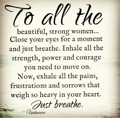 strong women: all the  beautiful, strong women  Close your eyes for a moment  and just breathe. Inhale all the  strength, power and courage  you need to move on  Now, exhale all the pains,  frustrations and sorrows that  weigh so heavy in your heart.  Gust breathe