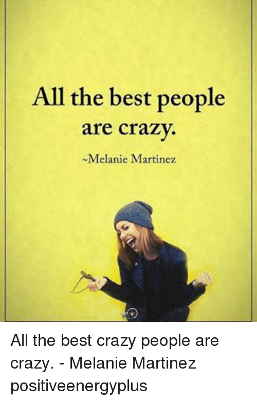 people are crazy: All the best people  are crazy.  -Melanie Martinez All the best crazy people are crazy. - Melanie Martinez positiveenergyplus