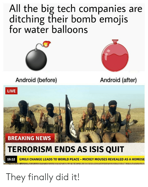 water balloons: All the big tech companies are  ditching their bomb emojis  for water balloons  Android (before)  Android (after)  LIVE  BREAKING NEWS  TERRORISM ENDS AS ISIS QUIT  16:12  EMOJİ CHANGE LEADS TO WORLD PEACE . MICKEY MOUSES REVEALED AS A HOMOSE They finally did it!