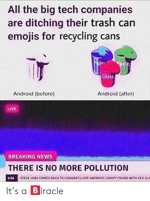 sla: All the big tech companies  are ditching their trash can  emojis fo  r recycling cans  Glass  Android (before)  Android (after)  LIVE  BREAKING NEWS  THERE IS NO MORE POLLUTION  1:56  STEVE JOBS COMES BACK TO CONGRATULATE ANDROID GOOFY FOUND WITH SEX-SLA It's a 🅱️iracle