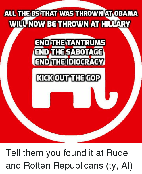 Idiocracy: ALL THE BSTHAT WAS THROWN AT OBAMA  WILUNOW BE THROWN AT  HILLARY  END THE TANTRUMS  END THE SABOTAGE  ENDTHE IDIOCRACY  KICK OUT THE GOP Tell them you found it at Rude and Rotten Republicans  (ty, AI)