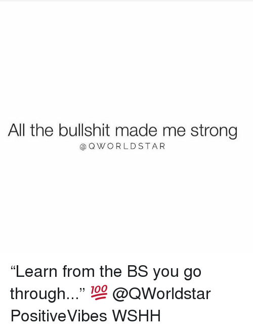 "Memes, Wshh, and Star: All the bullshit made me strong  Q W O R L D STAR ""Learn from the BS you go through..."" 💯 @QWorldstar PositiveVibes WSHH"
