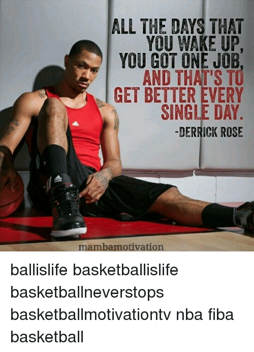 Derrick Rose, Memes, and Rose: ALL THE DAYS THAT  YOU WAKE UP  YOU GOT ONE JOB  AND THAT'S TO  GET BETTER EVERY  SINGLE DAY  DERRICK ROSE  mamba motivation ballislife basketballislife basketballneverstops basketballmotivationtv nba fiba basketball