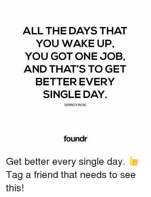Derrick Rose, Memes, and Rose: ALL THE DAYS THAT  YOU WAKE UP,  YOU GOT ONE JOB,  AND THAT'S TO GET  BETTER EVERY  SINGLE DAY.  DERRICK ROSE  foundr Get better every single day. 👍 Tag a friend that needs to see this!