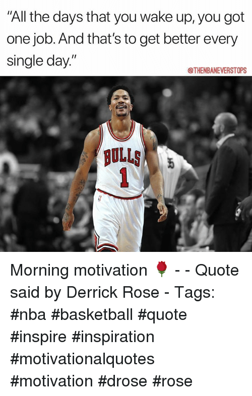 """Basketball, Derrick Rose, and Nba: All the days that you wake up,you got  one job. And that's to get better every  single day.""""  @THENBANEVERSTOPS  AULLS Morning motivation 🌹 - - Quote said by Derrick Rose - Tags: #nba #basketball #quote #inspire #inspiration #motivationalquotes #motivation #drose #rose"""