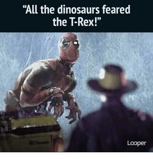"trex: ""All the dinosaurs feared  the TRex!""  Looper"