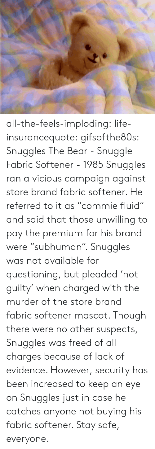 """All The Feels: all-the-feels-imploding:  life-insurancequote:  gifsofthe80s:  Snuggles The Bear - Snuggle Fabric Softener - 1985  Snuggles ran a vicious campaign against store brand fabric softener.  He referred to it as """"commie fluid"""" and said that those unwilling to pay the premium for his brand were """"subhuman"""".   Snuggles was not available for questioning, but pleaded 'not guilty' when charged with the murder of the store brand fabric softener mascot. Though there were no other suspects, Snuggles was freed of all charges because of lack of evidence. However, security has been increased to keep an eye on Snuggles just in case he catches anyone not buying his fabric softener. Stay safe, everyone."""