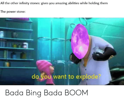 Bada: All the other infinity stones: gives you amazing abilities while holding them  The power stone:  do you want to explode? Bada Bing Bada BOOM