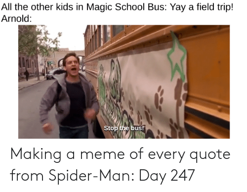 magic school bus: All the other kids in Magic School Bus: Yay a field trip!  Arnold:  Stop the bus! Making a meme of every quote from Spider-Man: Day 247