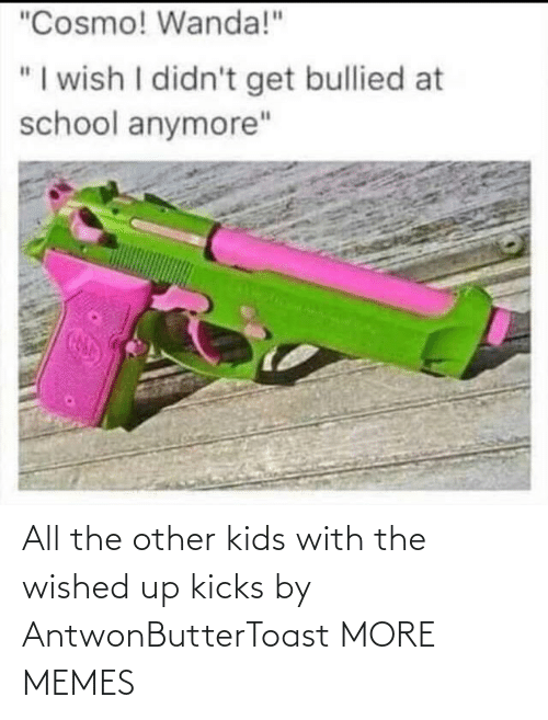 kicks: All the other kids with the wished up kicks by AntwonButterToast MORE MEMES