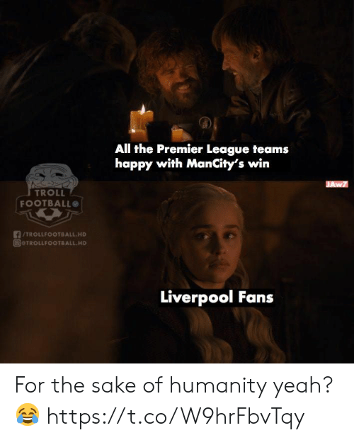 Football, Memes, and Premier League: All the Premier League teams  happy with ManCity's win  JAw7  TROLL  FOOTBALL  TROLLFOOTBALL.HD  @@TROLLFOOTBALL.HD  Liverpool Fans For the sake of humanity yeah? 😂 https://t.co/W9hrFbvTqy