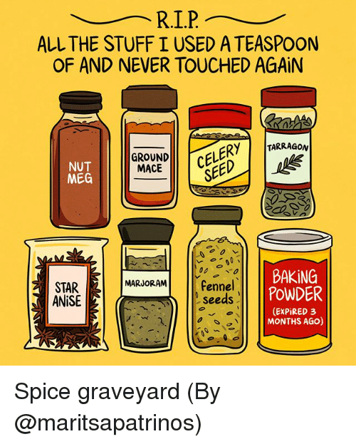 Memes, Star, and Stuff: ALL THE STUFF I USED A TEASPOON  OF AND NEVER TOUCHED AGAiN  GROUNDCE  SE  LERY TARRAGON  NUT  MEG  MACE  -000レ  BAKING  00 で0  STAR  ANiSE  MARJORAMfennel  seeds  POWDER  (EXPiRED 3  MONTHS AGO) Spice graveyard (By @maritsapatrinos)