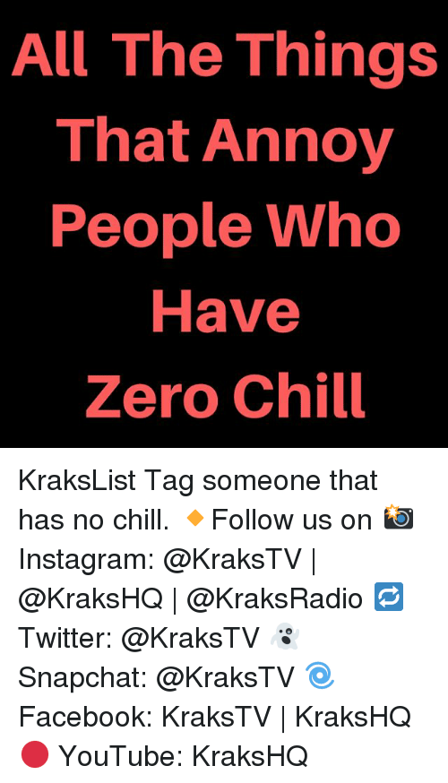 Chill, Instagram, and Memes: All The Things  That Annoy  People Who  Have  Zero Chill KraksList Tag someone that has no chill. 🔸Follow us on 📸 Instagram: @KraksTV | @KraksHQ | @KraksRadio 🔁 Twitter: @KraksTV 👻 Snapchat: @KraksTV 🌀Facebook: KraksTV | KraksHQ 🔴 YouTube: KraksHQ
