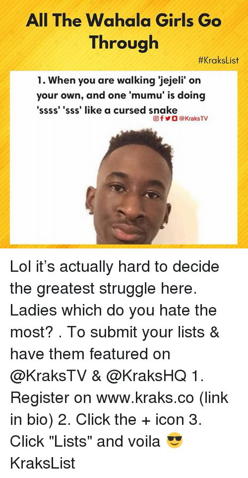 "Click, Girls, and Lol: All The Wahala Girls Go  Through  #KraksList  1. When you are walking 'jejeli' on  your own, and one 'mumu' is doing  ssss' 'sss' like a cursed snake  回f y O @ KraksTV Lol it's actually hard to decide the greatest struggle here. Ladies which do you hate the most? . To submit your lists & have them featured on @KraksTV & @KraksHQ 1. Register on www.kraks.co (link in bio) 2. Click the + icon 3. Click ""Lists"" and voila 😎 KraksList"