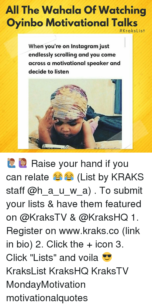 """Click, Instagram, and Memes: All The Wahala Of Watching  Oyinbo Motivational Talks  #KraksList  When you're on Instagram just  endlessly scrolling and you come  across a motivational speaker and  decide to listern 🙋🏽♂️🙋🏽♀️ Raise your hand if you can relate 😂😂 (List by KRAKS staff @h_a_u_w_a) . To submit your lists & have them featured on @KraksTV & @KraksHQ 1. Register on www.kraks.co (link in bio) 2. Click the + icon 3. Click """"Lists"""" and voila 😎 KraksList KraksHQ KraksTV MondayMotivation motivationalquotes"""