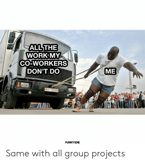 Group Projects: ALL THE  WORK MY  CO-WORKERS  ME  DON'T DO  KI 2299  FUNNY DIE Same with all group projects