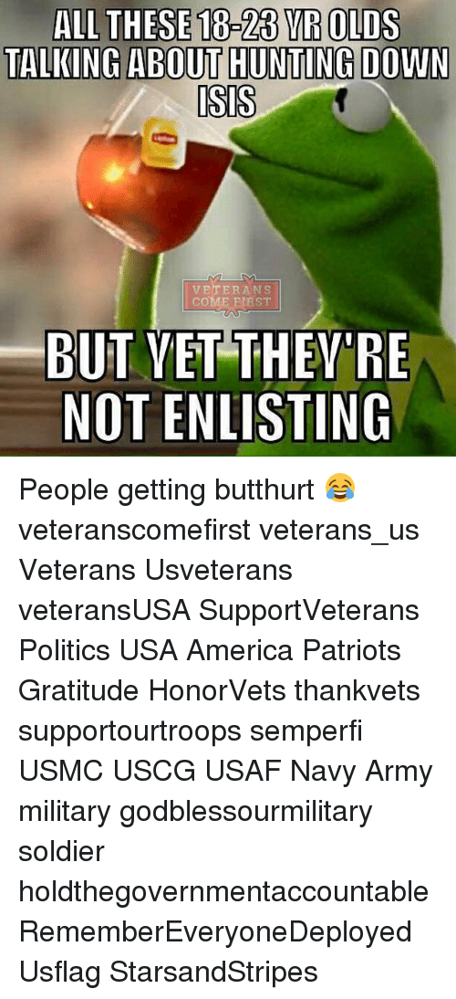 Butthurt, Isis, and Memes: ALL THESE 18-23 YR OLDS  TALKING ABOUT HUNITING DOWN  ISIS  VETERANS  COME FIRST  BUT VET THEY RE  NOT ENLISTING People getting butthurt 😂 veteranscomefirst veterans_us Veterans Usveterans veteransUSA SupportVeterans Politics USA America Patriots Gratitude HonorVets thankvets supportourtroops semperfi USMC USCG USAF Navy Army military godblessourmilitary soldier holdthegovernmentaccountable RememberEveryoneDeployed Usflag StarsandStripes