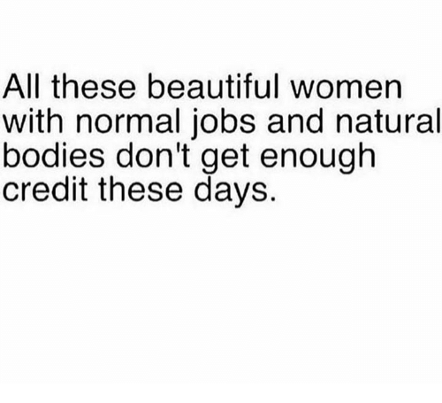 Beautiful, Bodies , and Memes: All these beautiful women  with normal jobs and natural  bodies don't get enough  credit these days.