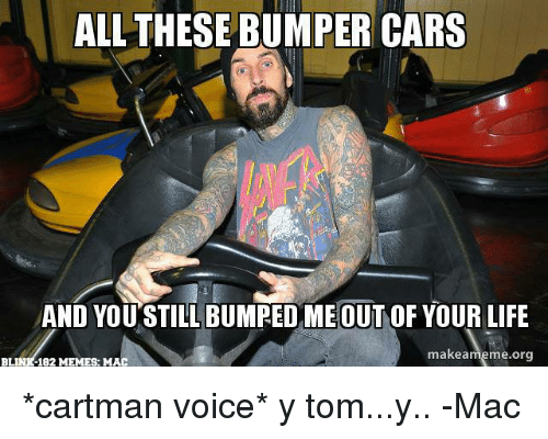 Cartmans Voice: ALL THESE BUMPER CARS  AND YOU STILL BUMPED MEOUT OF YOUR LIFE  makea  eme.org  BLINK-182 MEMES: MAC *cartman voice*  y tom...y.. -Mac