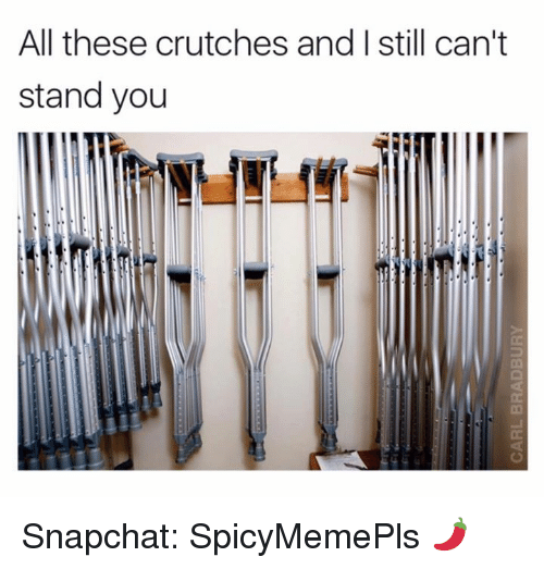 crutch: All these crutches and I still can't  stand you Snapchat: SpicyMemePls 🌶