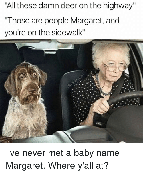 """Baby Name: """"All these damn deer on the highway""""  Those are people Margaret, and  you're on the sidewalk"""" I've never met a baby name Margaret. Where y'all at?"""