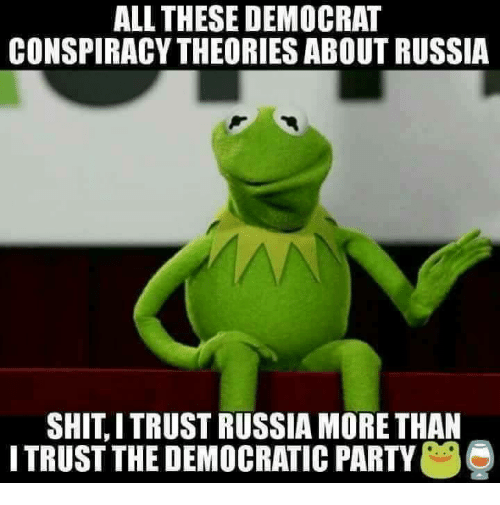 Memes, Party, and Shit: ALL THESE DEMOCRAT  CONSPIRACY THEORIES ABOUT RUSSIA  SHIT, I TRUST RUSSIA MORE THAN  I TRUST THE DEMOCRATIC PARTY