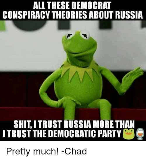 Memes, Party, and Democratic Party: ALL THESE DEMOCRAT  CONSPIRACY THEORIES ABOUT RUSSIA  SHITITRUST RUSSIA MORE THAN  ITRUST THE DEMOCRATIC PARTY  e Pretty much!  -Chad