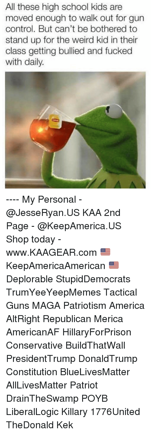 kek: All these high school kids are  moved enough to walk out for gun  control. But can't be bothered to  stand up for the weird kid in their  class getting bullied and fucked  with daily. ---- My Personal - @JesseRyan.US KAA 2nd Page - @KeepAmerica.US Shop today - www.KAAGEAR.com 🇺🇸 KeepAmericaAmerican 🇺🇸 Deplorable StupidDemocrats TrumYeeYeepMemes Tactical Guns MAGA Patriotism America AltRight Republican Merica AmericanAF HillaryForPrison Conservative BuildThatWall PresidentTrump DonaldTrump Constitution BlueLivesMatter AllLivesMatter Patriot DrainTheSwamp POYB LiberalLogic Killary 1776United TheDonald Kek