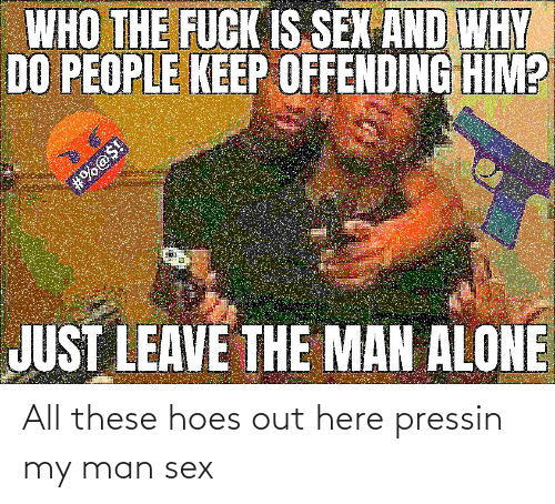 All These Hoes: All these hoes out here pressin my man sex