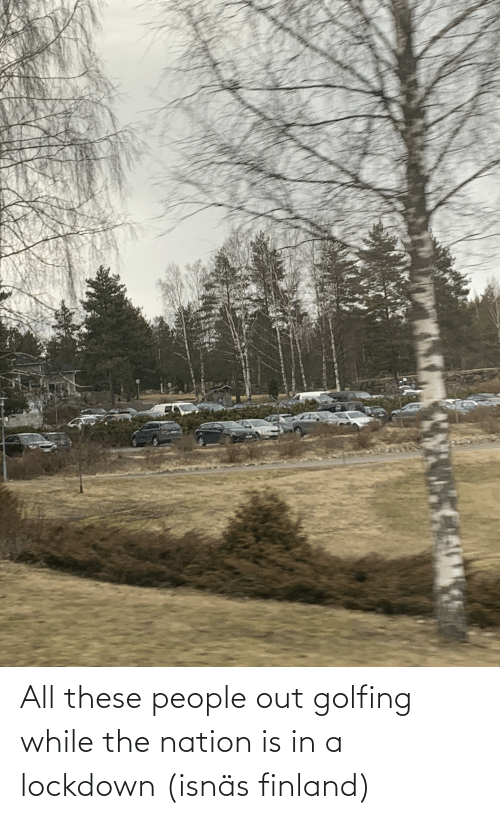 Golfing: All these people out golfing while the nation is in a lockdown (isnäs finland)