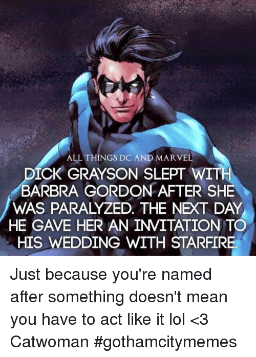 Barbra: ALL THINGS DC AND MARVEL  CK GRAYSON SLEPT WIT  BARBRA GORDON AFTER SHE  WAS PARALYZED. THE NEXT DAY  HE GAVE HER AN INVITATION TO  HIS WEDDING WITH STARFIRE Just because you're named after something doesn't mean you have to act like it lol  <3 Catwoman #gothamcitymemes