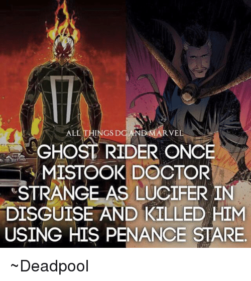 Penance: ALL THINGS DO VEL  GHOST RIDER ONCE  MISTOOK DOCTOR  STRANGE AS LUCIFER IN  DISGUISE AND KILLED HIM  USING HIS PENANCE STARE ~Deadpool