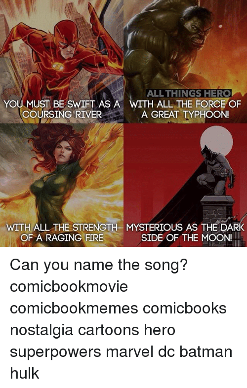 Mooned: ALL THINGS HERO  H ALL THE FORCE OF  YOU MUST BE SWIFT AS A  COURSING RIVER A GREAT TYPHOON  WITH ALL THE STRENGTH MYSTERIOUS AS THE DARK  OF A RAGING FIRE  SIDE OF THE MOON! Can you name the song? comicbookmovie comicbookmemes comicbooks nostalgia cartoons hero superpowers marvel dc batman hulk